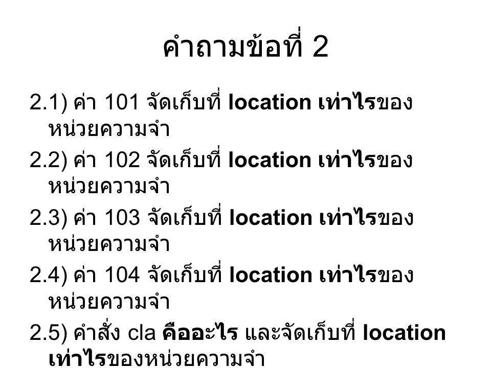 คำถามข้อที่ 2 2.1) ค่า 101 จัดเก็บที่ location เท่าไรของหน่วยความจำ