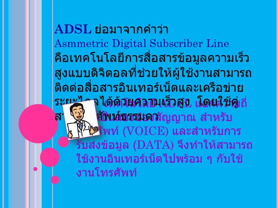 ADSL ย่อมาจากคำว่า Asmmetric Digital Subscriber Line.