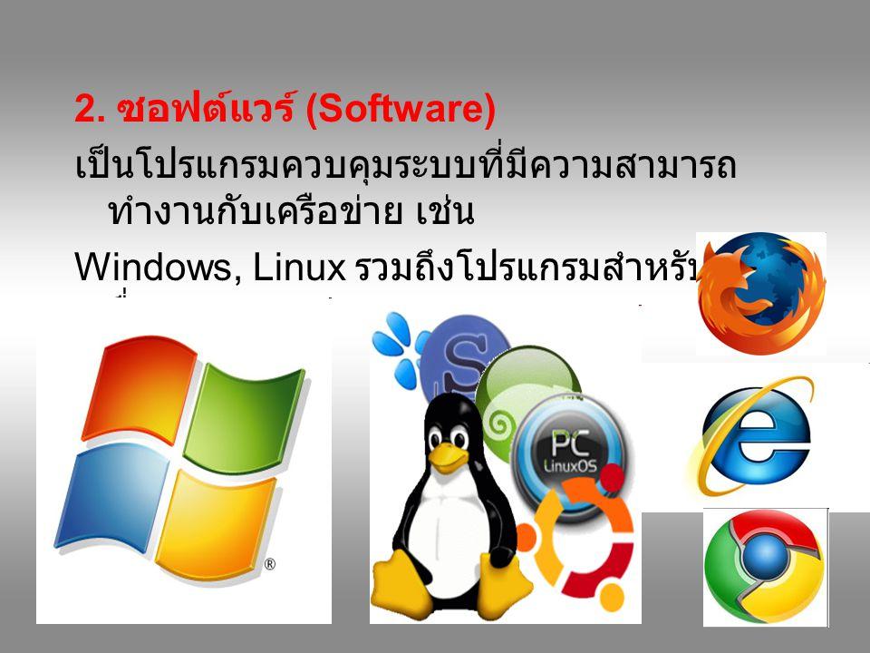 2. ซอฟต์แวร์ (Software) เป็นโปรแกรมควบคุมระบบที่มีความสามารถทำงานกับเครือข่าย เช่น. Windows, Linux รวมถึงโปรแกรมสำหรับจัดการสื่อสาร.