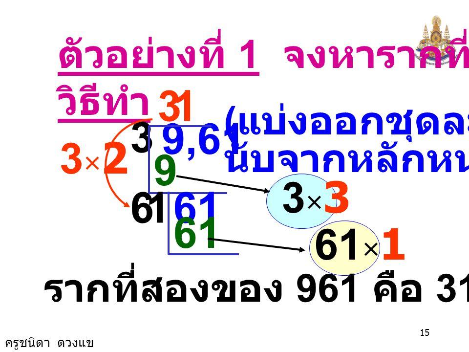 3 1 3 9,61 3×2 9 3×3 6 1 61 61 61×1 ตัวอย่างที่ 1 จงหารากที่สอง 961