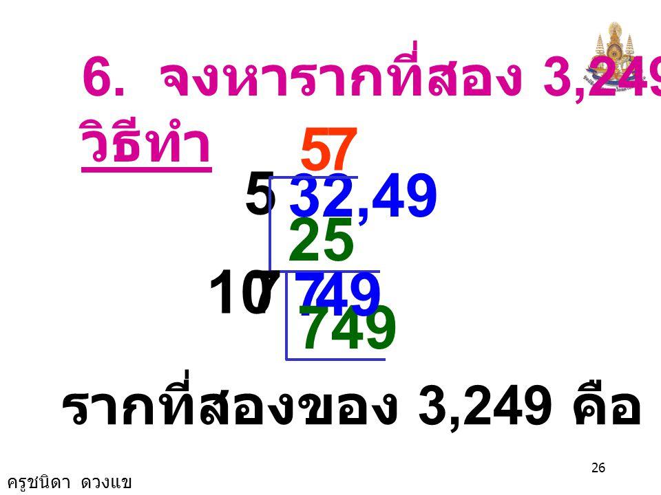 6. จงหารากที่สอง 3,249 วิธีทำ 5 7 5 32,49 25 10 7 7 49 749 รากที่สองของ 3,249 คือ 57 และ -57