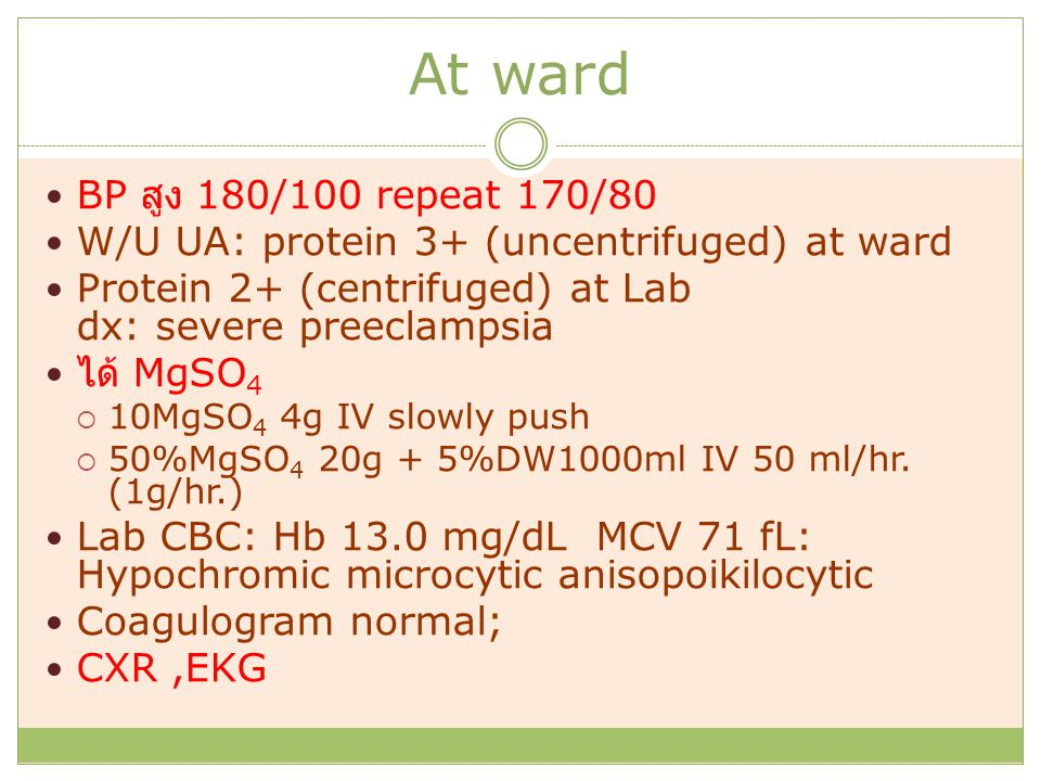 At ward BP สูง 180/100 repeat 170/80. W/U UA: protein 3+ (uncentrifuged) at ward. Protein 2+ (centrifuged) at Lab dx: severe preeclampsia.