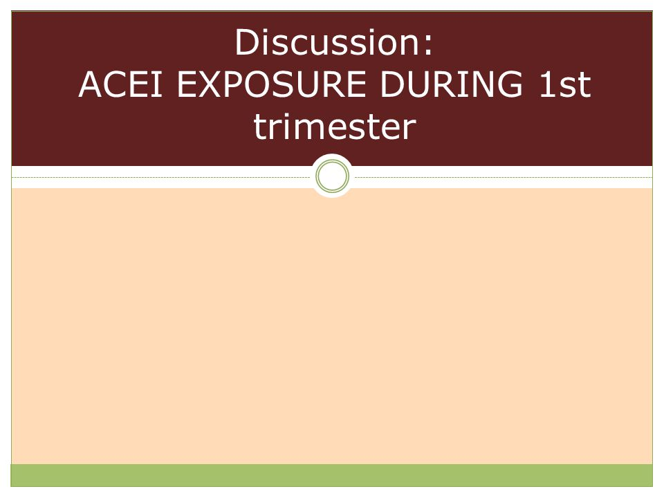 Discussion: ACEI EXPOSURE DURING 1st trimester