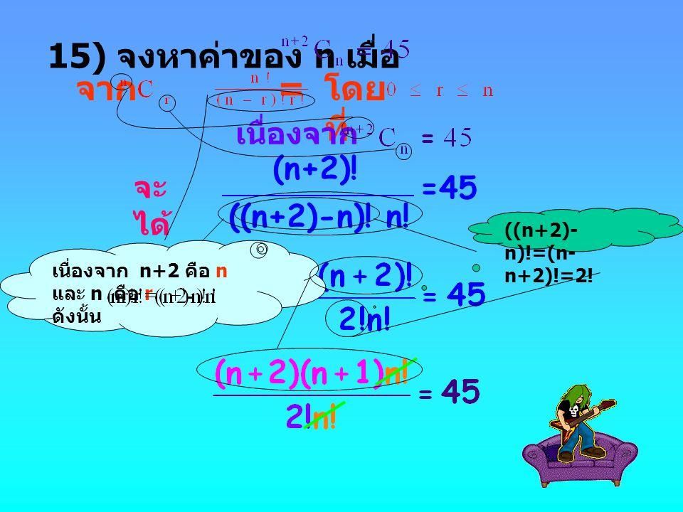 15) จงหาค่าของ n เมื่อ จาก = โดยที่ (n+2)! =45 ((n+2)-n)! n! เนื่องจาก