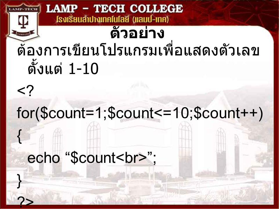 ตัวอย่าง ต้องการเขียนโปรแกรมเพื่อแสดงตัวเลขตั้งแต่ 1-10. < for($count=1;$count<=10;$count++) { echo $count<br> ;