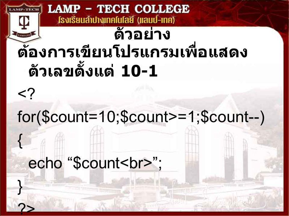 ตัวอย่าง ต้องการเขียนโปรแกรมเพื่อแสดงตัวเลขตั้งแต่ 10-1. < for($count=10;$count>=1;$count--) { echo $count<br> ;
