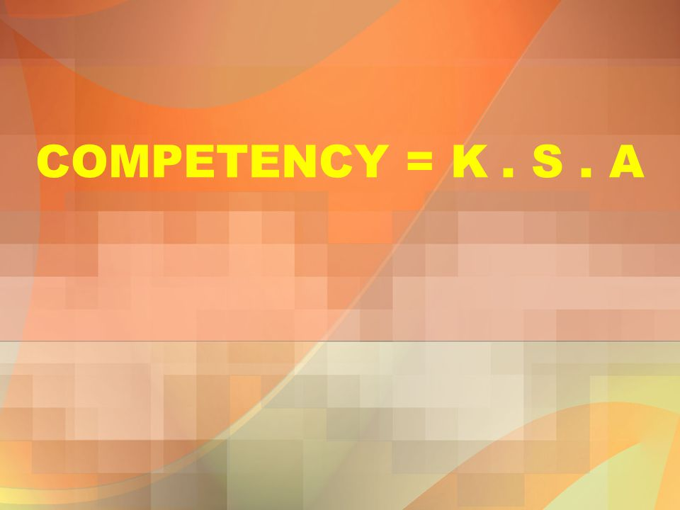 COMPETENCY = K . S . A