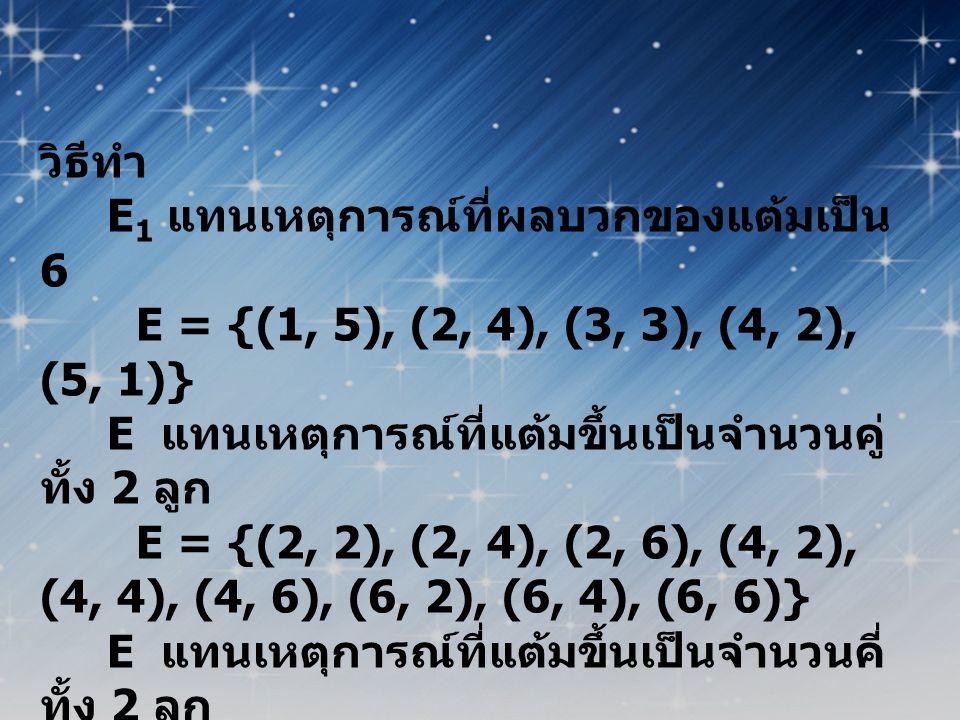 วิธีทำ E1 แทนเหตุการณ์ที่ผลบวกของแต้มเป็น 6. E = {(1, 5), (2, 4), (3, 3), (4, 2), (5, 1)} E แทนเหตุการณ์ที่แต้มขึ้นเป็นจำนวนคู่ทั้ง 2 ลูก.