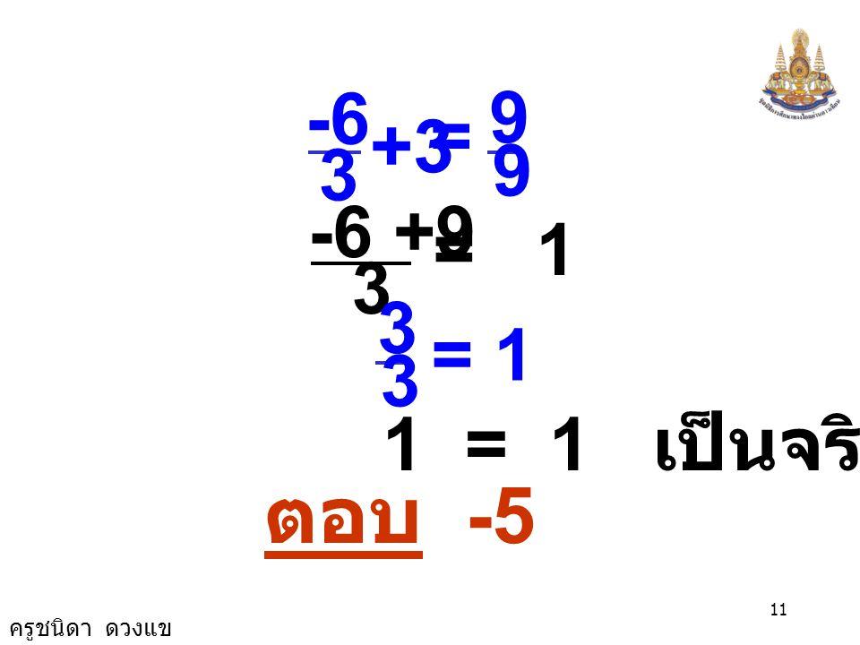 9 3 -6 = +3 3 -6 +9 = 1 3 = 1 1 = 1 เป็นจริง ตอบ -5