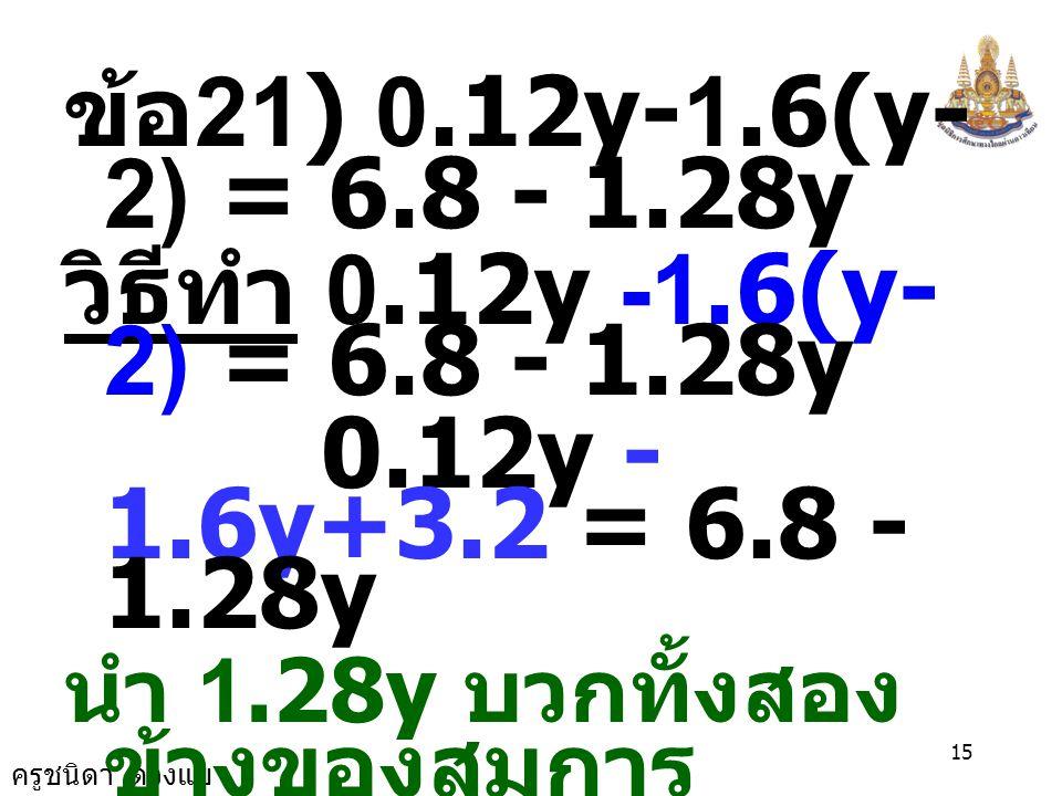 ข้อ21) 0.12y-1.6(y-2) = 6.8 - 1.28y วิธีทำ 0.12y -1.6(y-2) = 6.8 - 1.28y. 0.12y -1.6y+3.2 = 6.8 - 1.28y.