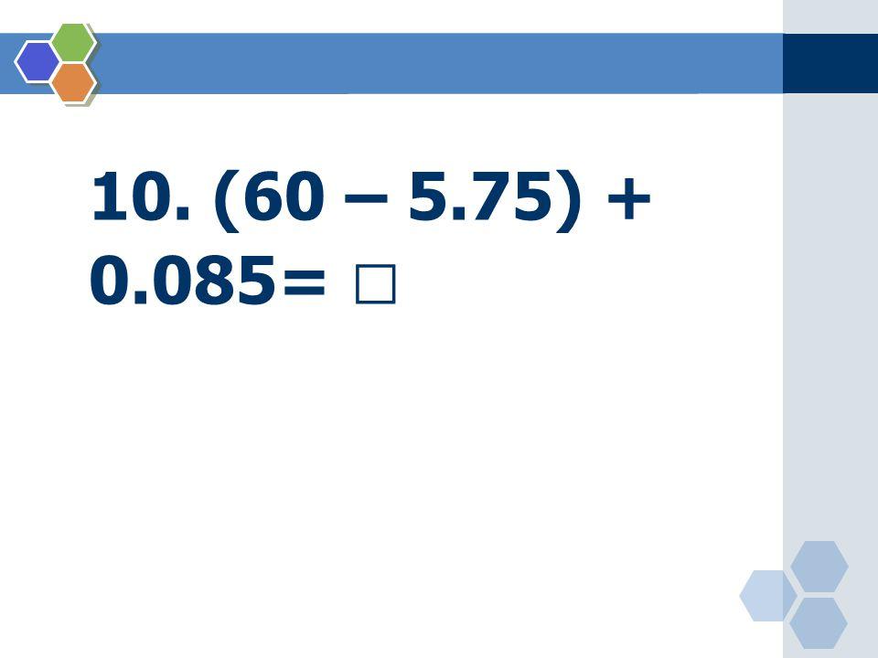 10. (60 – 5.75) + 0.085= 