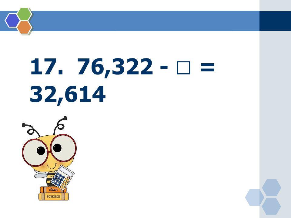 17. 76,322 -  = 32,614