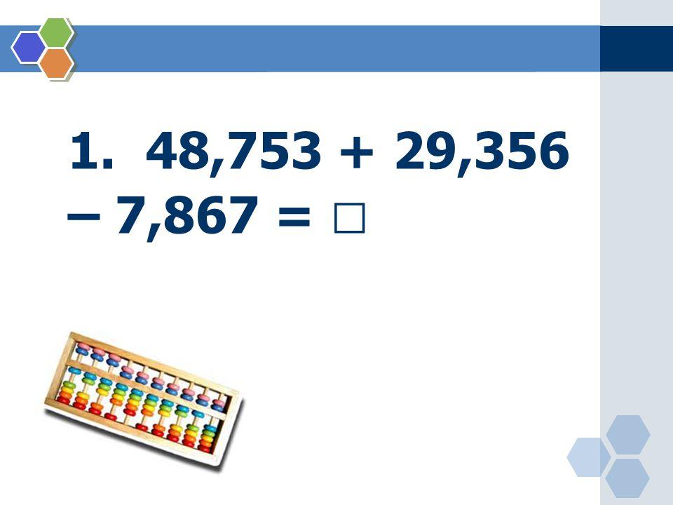 1. 48,753 + 29,356 – 7,867 = 