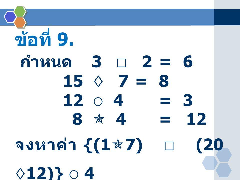 ข้อที่ 9. กำหนด 3  2 = 6. 15  7 = 8.