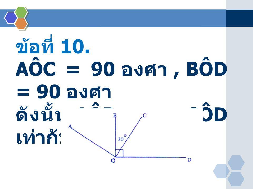ข้อที่ 10. AÔC = 90 องศา , BÔD = 90 องศา ดังนั้น AÔB + CÔD เท่ากับพี่องศา