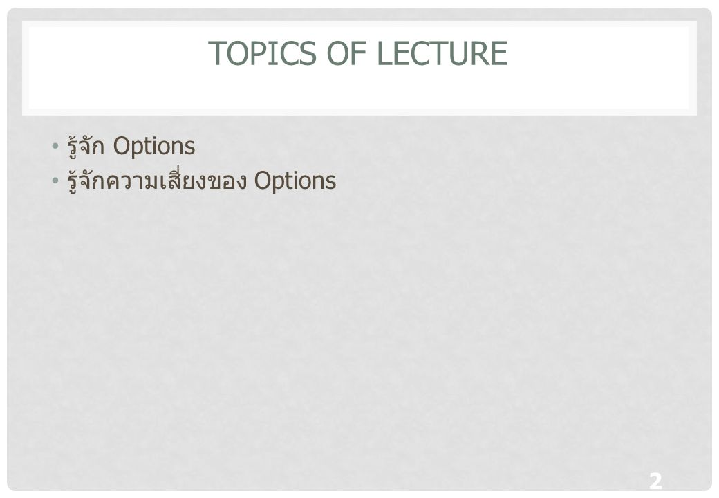 Topics of lecture รู้จัก Options รู้จักความเสี่ยงของ Options