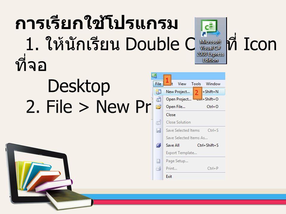 การเรียกใช้โปรแกรม 1. ให้นักเรียน Double Click ที่ Icon ที่จอ Desktop 2. File > New Project…