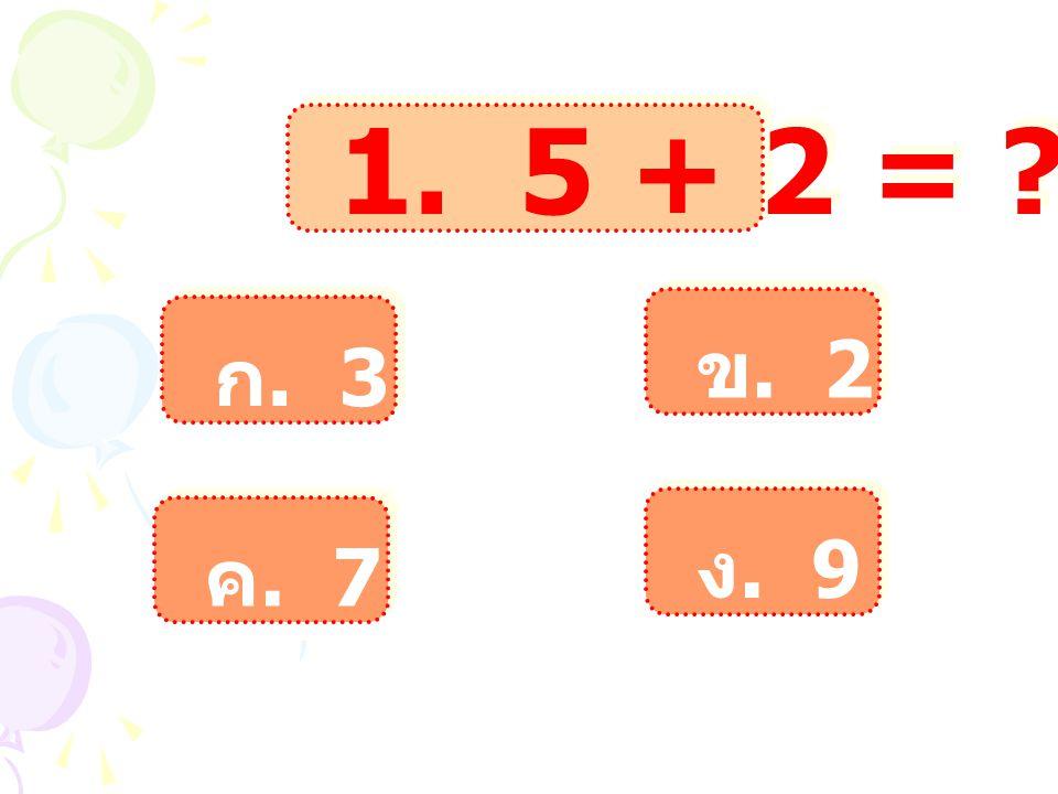 1. 5 + 2 = ข. 2 ก. 3 ง. 9 ค. 7