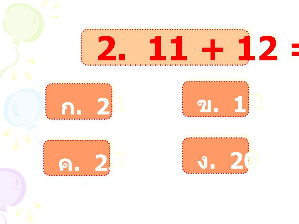 2. 11 + 12 = ข. 12 ก. 21 ง. 20 ค. 23