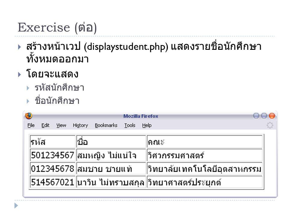 Exercise (ต่อ) สร้างหน้าเวป (displaystudent.php) แสดงรายชื่อนักศึกษาทั้งหมดออกมา. โดยจะแสดง. รหัสนักศึกษา.