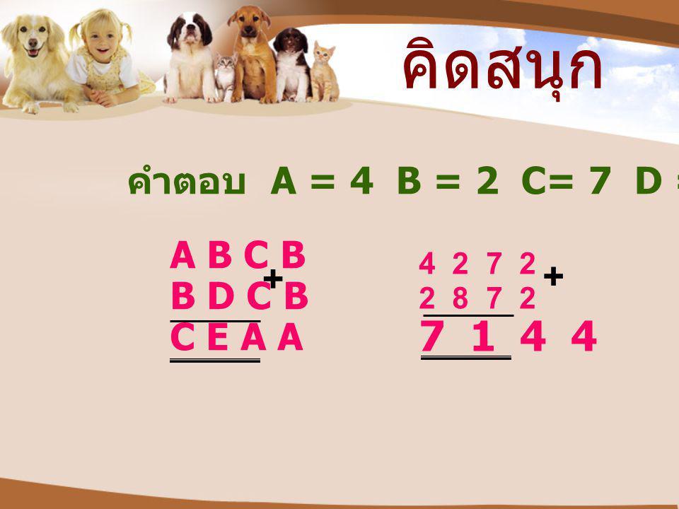 คิดสนุก 7 1 4 4 คำตอบ A = 4 B = 2 C= 7 D = 8 E= 1 A B C B + + B D C B