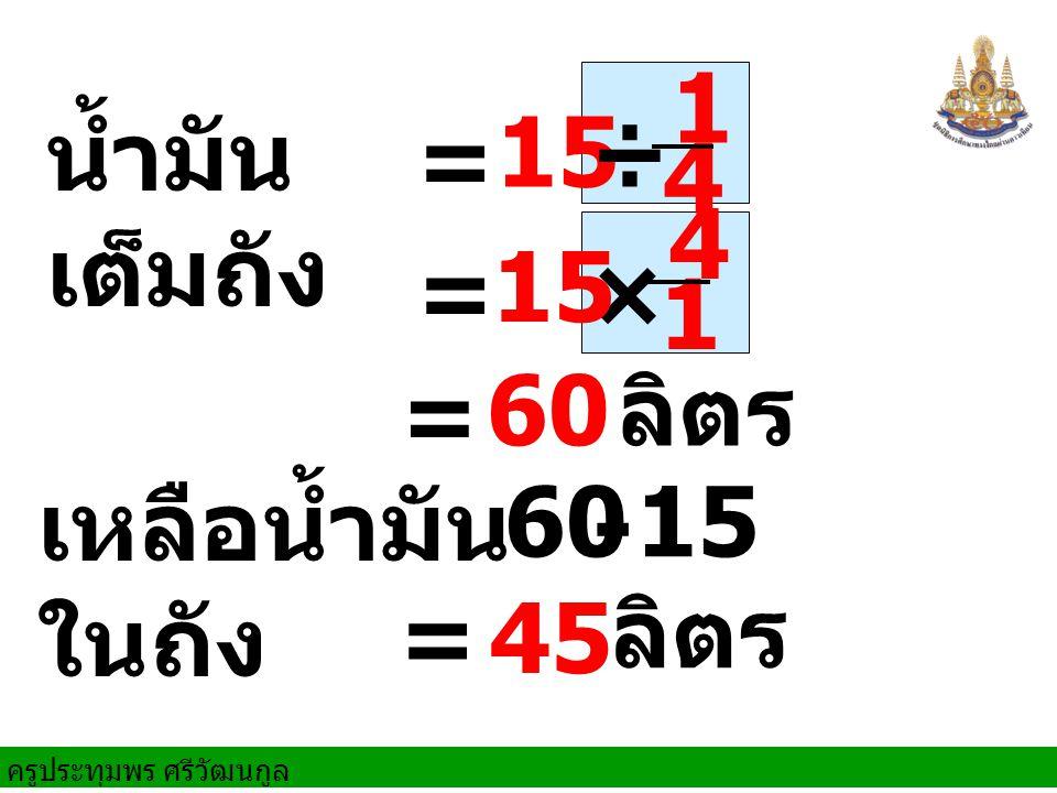 1 4 น้ำมันเต็มถัง 15 ÷ = 4 1 = 15 × = 60 ลิตร เหลือน้ำมันในถัง 60 - 15 = 45 ลิตร