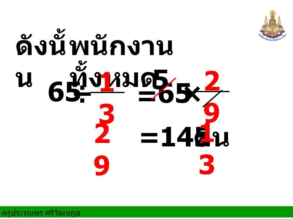 ดังนั้น พนักงานทั้งหมด 5 13 29 29 13 65 ÷ 65 × = = 145 คน
