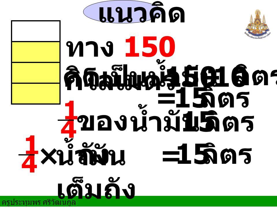 แนวคิด ทาง 150 กิโลเมตร คิดเป็นน้ำมัน 150 ÷ 10 ลิตร = 15 ลิตร ของถัง