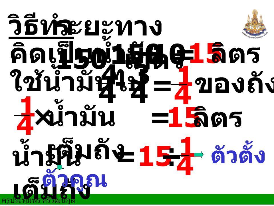 ระยะทาง 150 เมตร วิธีทำ คิดเป็นน้ำมัน 150 ÷ 10 = 15 ลิตร 4 3 4 1 4