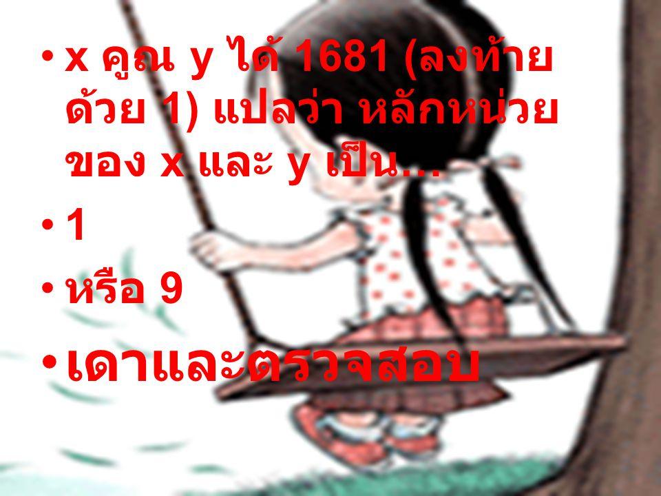x คูณ y ได้ 1681 (ลงท้ายด้วย 1) แปลว่า หลักหน่วยของ x และ y เป็น…