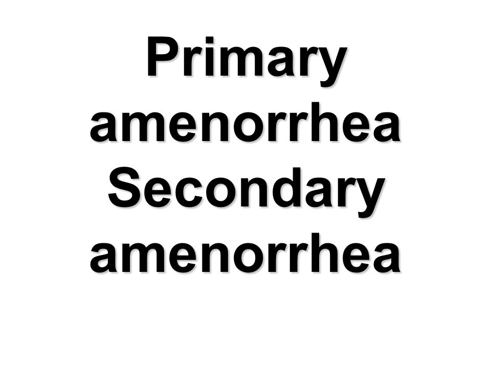 Primary amenorrhea Secondary amenorrhea