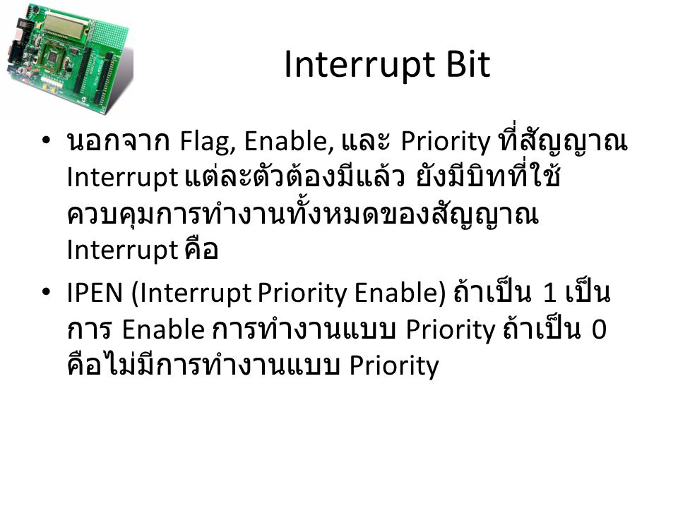 Interrupt Bit นอกจาก Flag, Enable, และ Priority ที่สัญญาณ Interrupt แต่ละตัวต้องมีแล้ว ยังมีบิทที่ใช้ควบคุมการทำงานทั้งหมดของสัญญาณ Interrupt คือ.