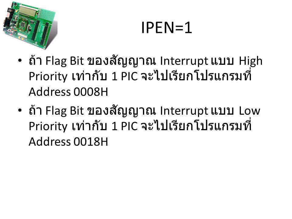IPEN=1 ถ้า Flag Bit ของสัญญาณ Interrupt แบบ High Priority เท่ากับ 1 PIC จะไปเรียกโปรแกรมที่ Address 0008H.