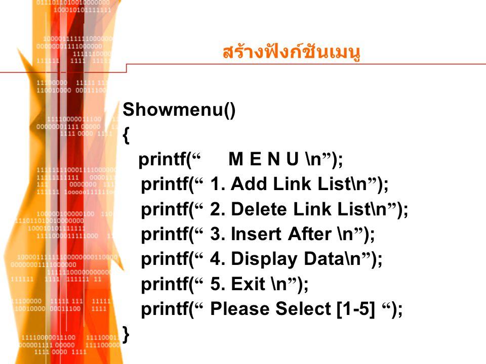 สร้างฟังก์ชันเมนู Showmenu() { printf( M E N U \n ); printf( 1. Add Link List\n ); printf( 2. Delete Link List\n );