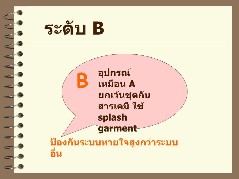 B ระดับ B อุปกรณ์เหมือน A ยกเว้นชุดกันสารเคมี ใช้ splash garment