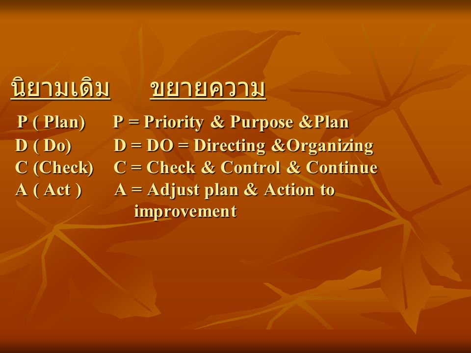 นิยามเดิม ขยายความ P ( Plan) P = Priority & Purpose &Plan D ( Do) D = DO = Directing &Organizing C (Check) C = Check & Control & Continue A ( Act ) A = Adjust plan & Action to improvement