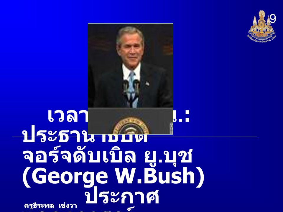 9 เวลา 09.30 น.: ประธานาธิบดี จอร์จดับเบิล ยู.บุช (George W.Bush) ประกาศแถลงการณ์ ครูธีระพล เข่งวา.
