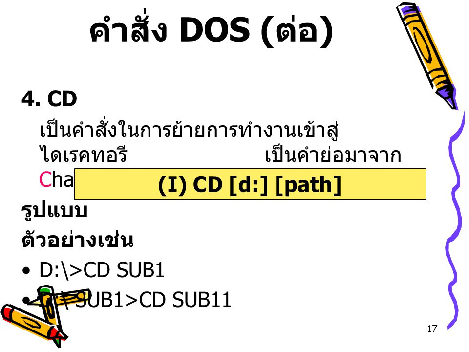 คำสั่ง DOS (ต่อ) 4. CD. เป็นคำสั่งในการย้ายการทำงานเข้าสู่ไดเรคทอรี เป็นคำย่อมาจาก Change Directory.
