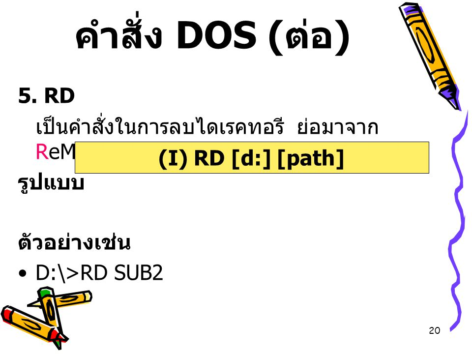 คำสั่ง DOS (ต่อ) 5. RD. เป็นคำสั่งในการลบไดเรคทอรี ย่อมาจาก ReMove DIRectory. รูปแบบ. ตัวอย่างเช่น.