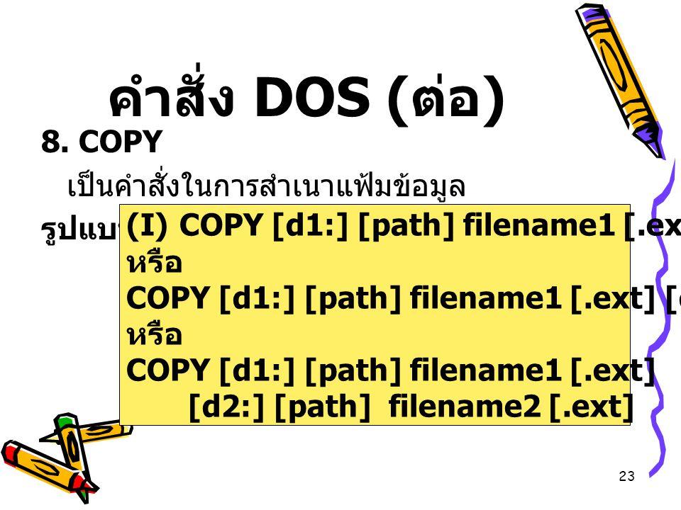 คำสั่ง DOS (ต่อ) 8. COPY เป็นคำสั่งในการสำเนาแฟ้มข้อมูล รูปแบบ