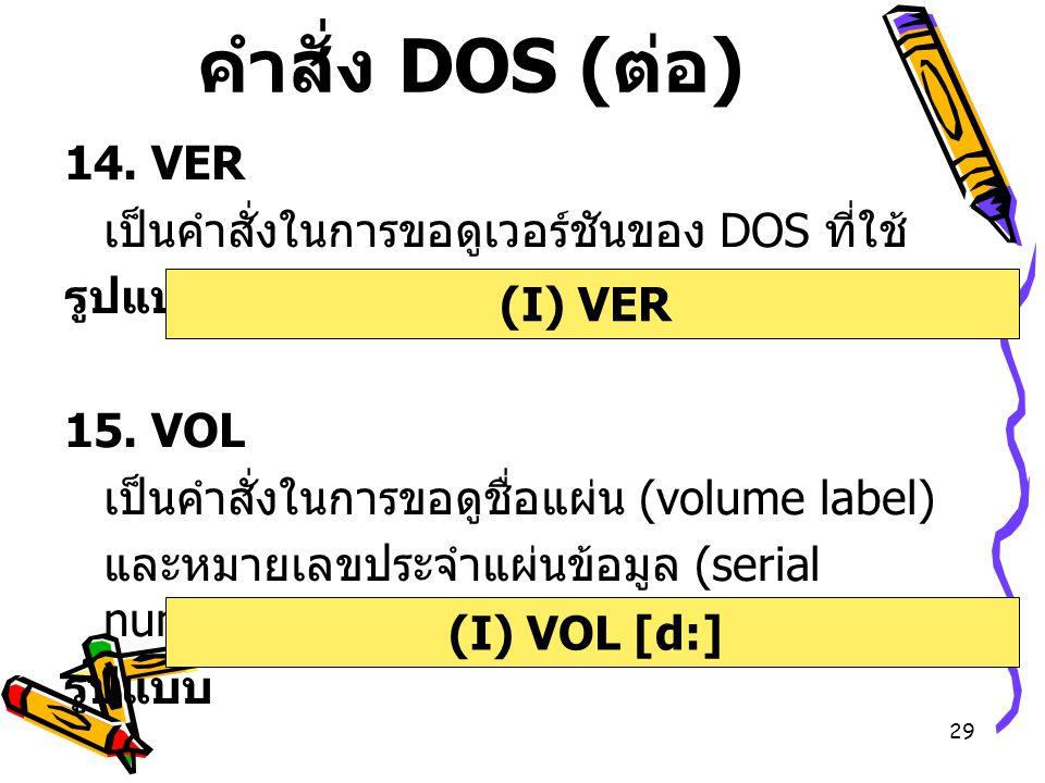คำสั่ง DOS (ต่อ) 14. VER เป็นคำสั่งในการขอดูเวอร์ชันของ DOS ที่ใช้