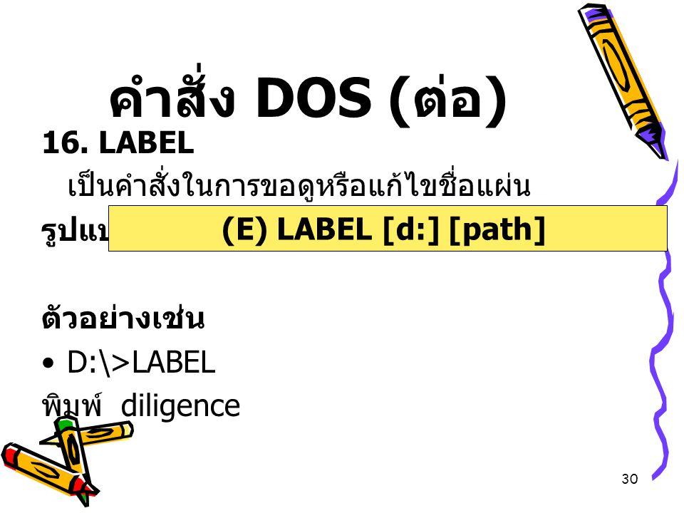 คำสั่ง DOS (ต่อ) 16. LABEL เป็นคำสั่งในการขอดูหรือแก้ไขชื่อแผ่น รูปแบบ