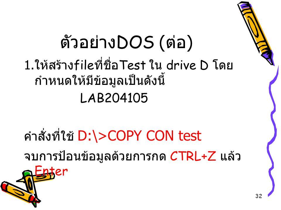 ตัวอย่างDOS (ต่อ) 1.ให้สร้างfileที่ชื่อTest ใน drive D โดยกำหนดให้มีข้อมูลเป็นดังนี้ LAB204105. คำสั่งที่ใช้ D:\>COPY CON test.