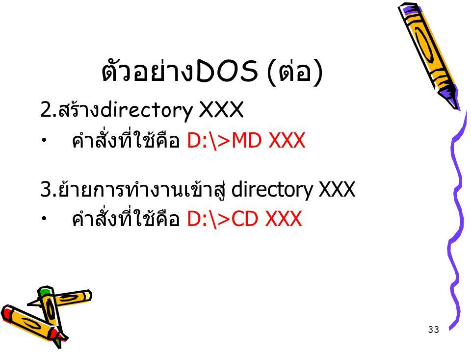 ตัวอย่างDOS (ต่อ) 2.สร้างdirectory XXX คำสั่งที่ใช้คือ D:\>MD XXX
