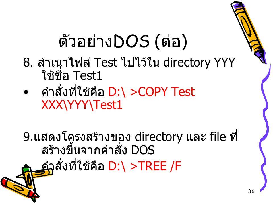 ตัวอย่างDOS (ต่อ) 8. สำเนาไฟล์ Test ไปไว้ใน directory YYY ใช้ชื่อ Test1. คำสั่งที่ใช้คือ D:\ >COPY Test XXX\YYY\Test1.