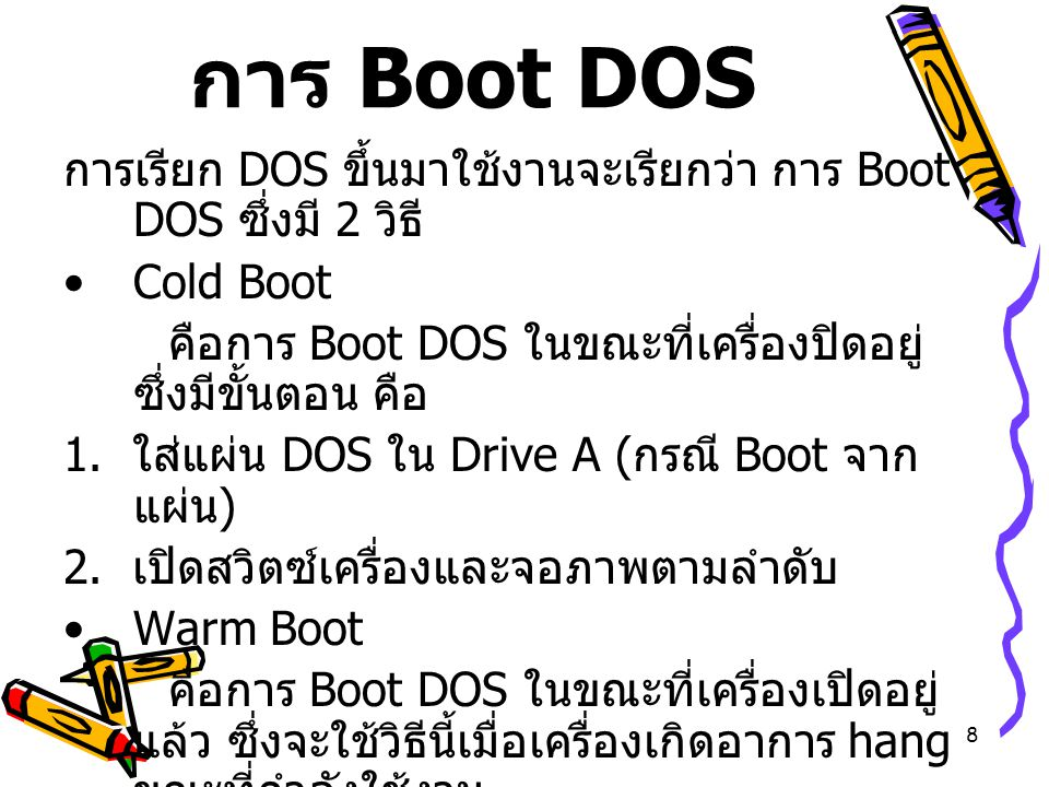 การ Boot DOS การเรียก DOS ขึ้นมาใช้งานจะเรียกว่า การ Boot DOS ซึ่งมี 2 วิธี Cold Boot. คือการ Boot DOS ในขณะที่เครื่องปิดอยู่ ซึ่งมีขั้นตอน คือ.
