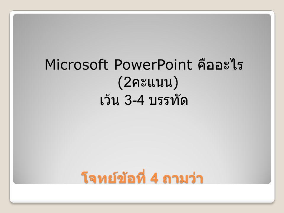 Microsoft PowerPoint คืออะไร (2คะแนน)