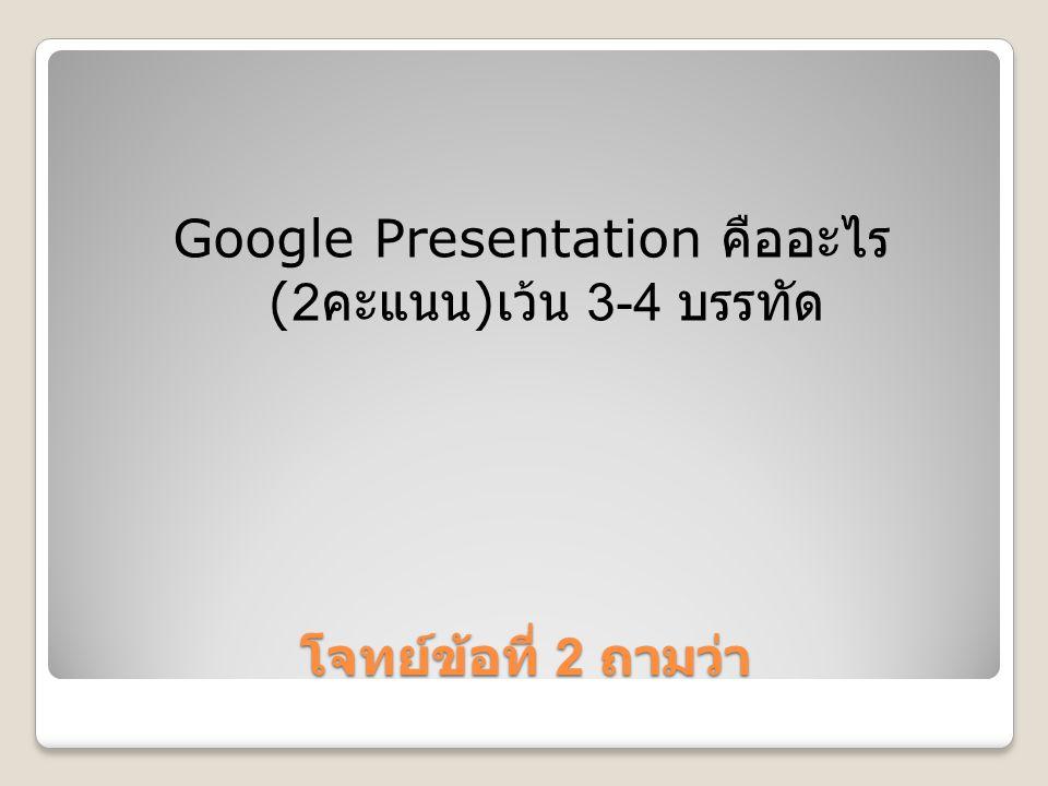 Google Presentation คืออะไร (2คะแนน) เว้น 3-4 บรรทัด