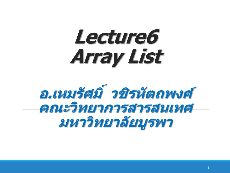 Lecture6 Array List อ.เหมรัศมิ์ วชิรหัตถพงศ์ คณะวิทยาการสารสนเทศ มหาวิทยาลัยบูรพา