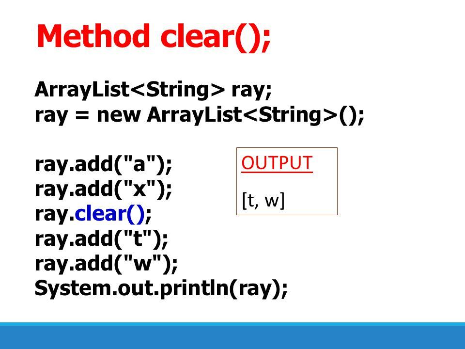 Method clear(); ArrayList<String> ray;